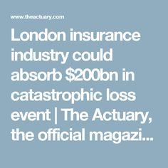 London insurance industry could absorb $200bn in catastrophic loss event     The Actuary, the official magazine of the Institute and Faculty of Actuaries