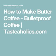 How to Make Butter Coffee - Bulletproof Coffee | Tasteaholics.com