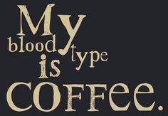 My blood type is coffee. thedailyquotes.com
