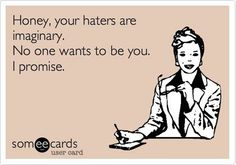 Honey, your haters are imaginary. No one wants to be you, I promise.