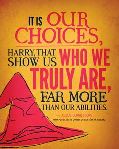 """It is our choices, Harry, that show us who we truly are, far more than our abilities."" -Albus Dumbledore, Harry Potter quote"