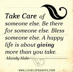 Take care of someone else. Be there for someone else. Bless someone else. A happy life is about giving more than you take. -Mandy Hale