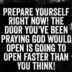 prepare yourself right now! the door you've been praying God would open is going to open faster than you think! Faith Quotes, Bible Quotes, Bible Verses, Me Quotes, Motivational Quotes, Inspirational Quotes, Love Scriptures, Qoutes, Quotes About God