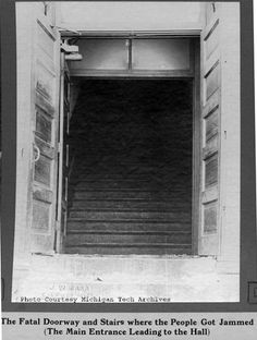 "The fatal doorway:   The Italian Hall Disaster (sometimes referred to as the 1913 Massacre) is a tragedy that occurred on December 24, 1913 in Calumet, Michigan. Seventy-three men, women, and children, mostly striking mine workers and their families, were crushed to death in a stampede when someone falsely yelled ""fire"" at a crowded Christmas party."