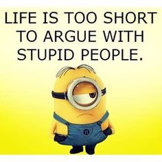 Life is Too Short To Argue With Stupid People minion minions minion quotes minion quotes and sayings