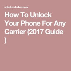 How To Unlock Your Phone For Any Carrier (2017 Guide ) Best Cell Phone
