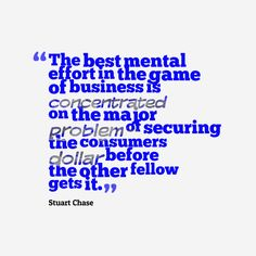 The best mental effort in the game of business is concentrated on the major problem of securing the consumer's dollar before the other fellow gets it By  Stuart Chase- Business Quote