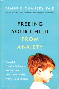 Freeing Your Child From Anxiety Powerful Practical Solutions To Overcome Childs Fears Worries And Phobias A Book By Tamar Chansky Ph