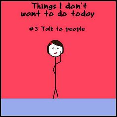Things I don't want to do today. Talk to people. So true! & yet I work at a job where I talk to people nonstop lol