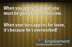 Boss Versus You: When you apply for leave, you must be going for an interview. When your boss applies for leave, it's because he's overworked