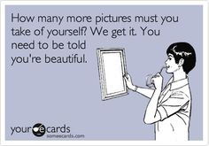 How many more pictures must you take of yourself? We get it. You need to be told you're beautiful. | eCards