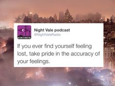 If you ever find yourself feeling lost, take pride in the accuracy of your feelings.