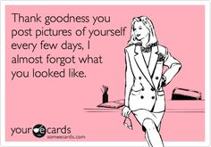 Thank goodness you post pictures of yourself every few days, I almost forgot what you looked like.