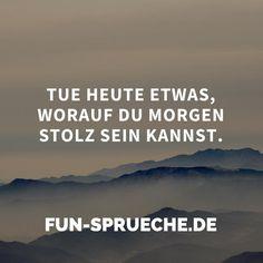 Tue heute etwas, worauf du morgen stolz sein kannst. http://www.fun-sprueche.de/tue-heute-etwas-worauf-du-morgen-stolz-sein-kannst-1952