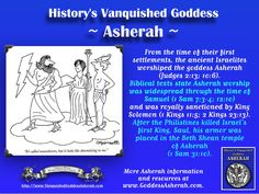 From the time of their first settlements, the ancient Israelites worshiped the goddess Asherah (Judges 2:13; 10:6).  Biblical texts state Asherah worship was widespread through the time of Samuel (1 Sam 7:3-4; 12:10)  and was royally sanctioned by King Solomon (1 Kings 11:5; 2 Kings 23:13).  After the Philistines killed Israel's first King, Saul, his armor was placed in the Beth Shean temple of Asherah (1 Sam 31:10).