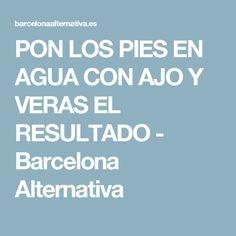 PON LOS PIES EN AGUA CON AJO Y VERAS EL RESULTADO - Barcelona Alternativa
