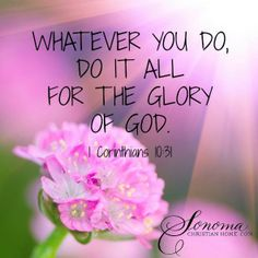 """Whether therefore ye eat, or drink, or whatsoever ye do, do all to the glory of God."" 1 Corinthians  10:31"