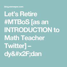 Let's Retire #MTBoS [as an INTRODUCTION to Math Teacher Twitter] – dy/dan