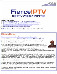 """FierceIPTV"" – Is an easy-to-read weekly email briefing that brings must-read IPTV news and developments to senior communication industry executives."