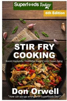 Stir Fry Cooking: Over 130 Quick & Easy Gluten Free Low Cholesterol Whole Foods Recipes full of Anti