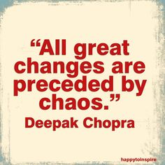 All great changes are preceded by chaos. ~Deepak Chopra  (So don't panic at chaos; flow and see what beautiful change is in store for you.)
