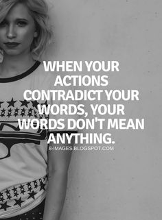 3 QUOTES TO INSPIRE YOU TO TAKE ACTION When your actions contradict your words, your words don't mean anything.