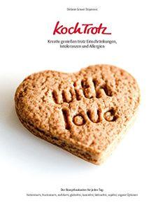 KochTrotz - Kreativ genießen trotz Einschränkungen, Intoleranzen und Allergien: Der Rezeptbaukasten für jeden Tag: histaminarm, fructosearm, laktosefrei, sojafrei...