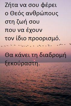 Ζήτα να σου φέρει  ο Θεός ανθρώπους  στη ζωή σου  που να έχουν  τον ίδιο προορισμό. Θα κάνει τη διαδρομή ξεκούραστη. Big Words, Greek Words, Cool Words, Boy Quotes, Family Quotes, Life Quotes, Religion Quotes, Biblical Quotes, Spiritual Path