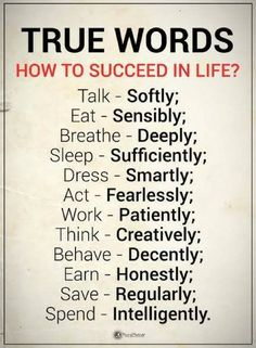 Quotes How to Succeed in life? Talk softly, Eat sensibly, Breath deeply, Sleep sufficiently, Dress smartly, Act fearlessly. Work Patiently, Think creatively. Behave decently. Earn honestly. Save Regularly. Spend Intelligently.