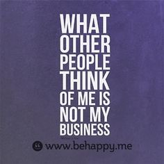 behappyblog:    what other people think of me is not my business