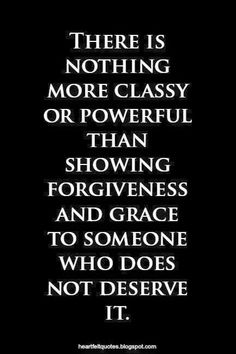 Life Quote. There is nothing more classy or powerful than showing forgiveness to someone who does not deserve it.