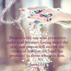 JAMES 1:12 Blessed is the one who Perseveres under trial, because having stood the test, that person will receive the crown of life that the Lord has promised to those who love Him.