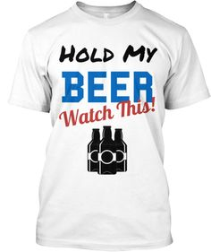 Hold My Beer Watch This | Teespring Because all great stories start with this simple yet powerful statement. Now it's your time show your love for great stories by purchasing your limited edition Hold My Beer Watch This! shirt.