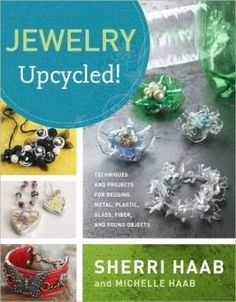 Jewelry Upcycled!: Techniques and Projects for Reusing Metal, Plastic, Glass, Fiber, and Found Objects by Sherri Haab & Michelle Haab