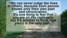 """We should not be judging another person's pain. Espcially not if we also live in pain. #chronicpain #spoonielife #spooniememe    """"We can never judge the lives of others, because each person knows only their own pain and renunciation. It's one thing to feel that you are on the right path, but it's another to think that yours is the only path.""""   ― Paulo Coelho"""