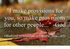 I make provisions for you, so make provisions for other people... -God