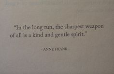 """""""In the long run, the sharpest weapon of all is a kind and gentle spirit"""" -Anne . """"In the long run, the sharpest weapon of all is a kind and gentle spirit"""" -Anne Frank Words Quotes, Wise Words, Me Quotes, Sayings, Pretty Words, Beautiful Words, Cool Words, Great Quotes, Quotes To Live By"""