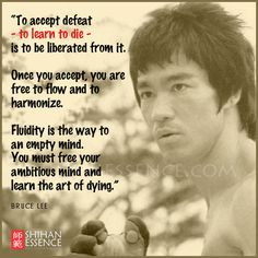 """To accept defeat - to learn to die - is to be liberated from it. Once you accept, you are free to flow and to harmonize. Fluidity is the way to an empty mind. You must free your ambitious mind and learn the art of dying."" Bruce Lee"