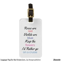 "Luggage Tag for the Cruise Lover - This luggage tag features a cute and funny quote that reads, ""Roses are red, violets are blue, keep the flowers, I'd rather go on a cruise."" You may add your contact information to the back of the luggage tag by clicking on the customize button. #cruise2017 #honeymoon #getaway #funny #luggagetag #cruisefan"