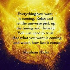 *Everything you want is coming. Relax and let the Universe pick the timing and the way. You need to trust that what you want is coming and watch how fast it comes