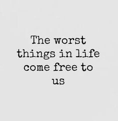 I don't even see this as a lyric in a good way, I think it's just a saying that describes so much. Because it's true, sometimes the worst things in life come free to us, even when we don't ask for it or want it.
