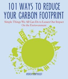 101 Ways to Reduce Your Carbon Footprint: Simple Things We All Can Do to Lessen Our Impact on the Environment by Andrea - Very helpful book!