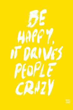 ETC INSPIRATION BLOG ART DESIGN FOOD RECIPE INTERIOR QUOTES BE HAPPY IT DRIVES PEOPLE CRAZY WORD BONER WRDBNR SOCIETY 6 photo