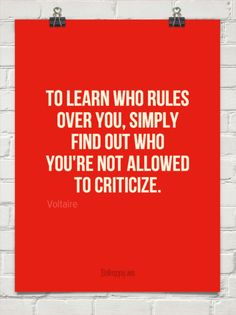 To learn who rules over you, simply find out who you're not allowed to criticize. - Voltaire