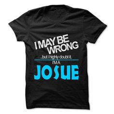 I May Be Wrong But I Highly Doubt It I am... JOSUE - 99 - #animal hoodie #cool sweater. CHECKOUT => https://www.sunfrog.com/LifeStyle/I-May-Be-Wrong-But-I-Highly-Doubt-It-I-am-JOSUE--99-Cool-Name-Shirt-.html?68278