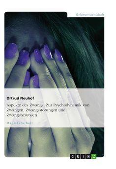Aspekte des Zwangs. Zur Psychodynamik von Zwängen, Zwangsstörungen und Zwangsneurosen GRIN http://grin.to/PXkDz Amazon http://grin.to/T23h4