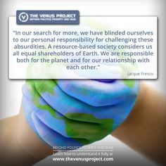 "••The VENUS Project•• ""Beyond Politics Poverty & War"" • promo quote on Resource-based Economy (2) • founded by architect Jacque Fresco (97 in 2015) & Roxanne Meadows • integration of the Best of Science & Tech within comprehensive plan for sustainable global civilization • realistic redesign of culture where age-old inadequacies of suffering is unacceptable • req. higher ethical std + enactment of int'l laws • R&D 21acres in Venus, FL"