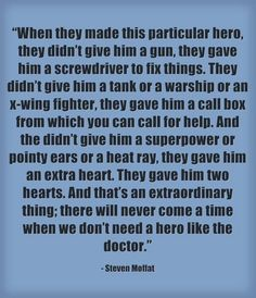 """""""There will never come a time when we don't need a hero like The Doctor."""" - Steven Moffat #DoctorWho #Tardis"""