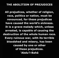 All prejudices, whether of religion, race, politics or nation, must be renounced, for these prejudices have caused the world's sickness. It is a grave malady which, unless arrested, is capable of causing the destruction of the whole human race. Every ruinous war, with its terrible bloodshed and misery, has been caused by one or other of these prejudices. 'Abdu'l-Bahá http://reference.bahai.org/en/t/ab/PT/pt-46.html