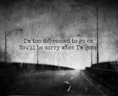 I'm too depressed to go on, you'll be sorry when I'm gone. (Blink 182 - Adam's Song)